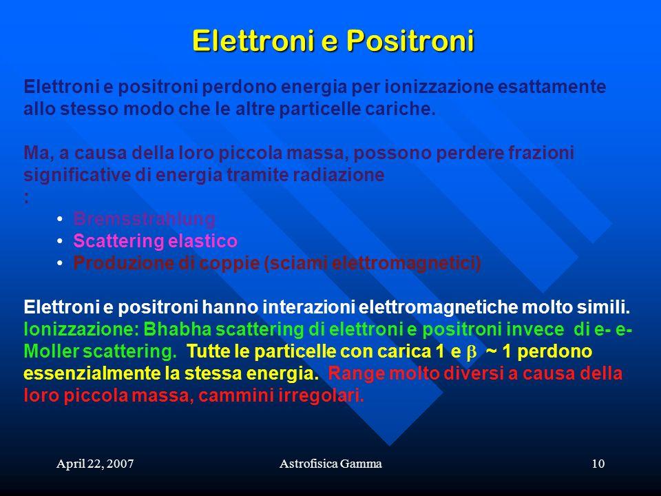 April 22, 2007Astrofisica Gamma10 Elettroni e Positroni Elettroni e positroni perdono energia per ionizzazione esattamente allo stesso modo che le alt