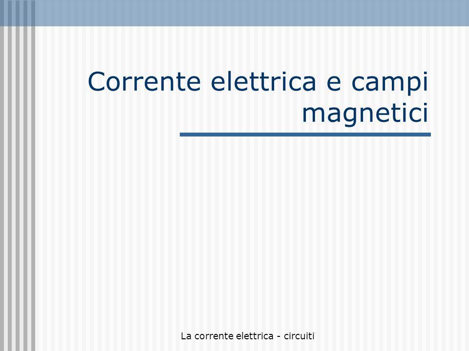 La corrente elettrica - circuiti Corrente elettrica e campi magnetici