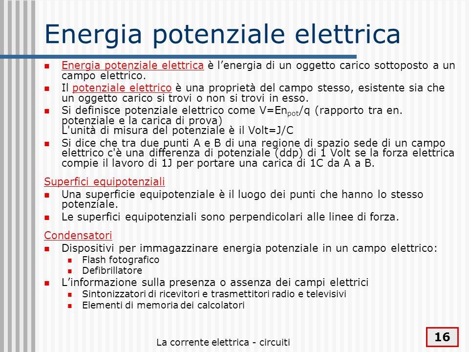 La corrente elettrica - circuiti 16 Energia potenziale elettrica Energia potenziale elettrica è lenergia di un oggetto carico sottoposto a un campo el