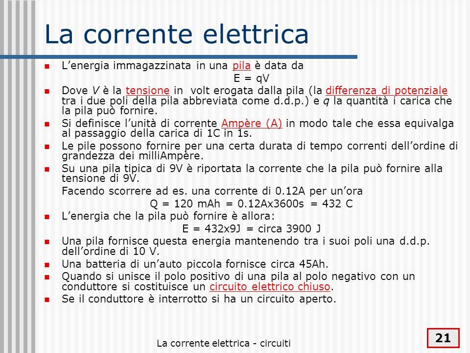 La corrente elettrica - circuiti 21 La corrente elettrica Lenergia immagazzinata in una pila è data da E = qV Dove V è la tensione in volt erogata dal