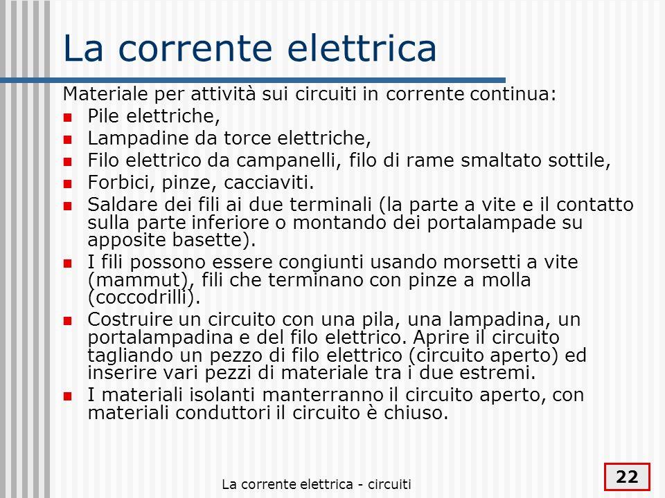 La corrente elettrica - circuiti 22 La corrente elettrica Materiale per attività sui circuiti in corrente continua: Pile elettriche, Lampadine da torc