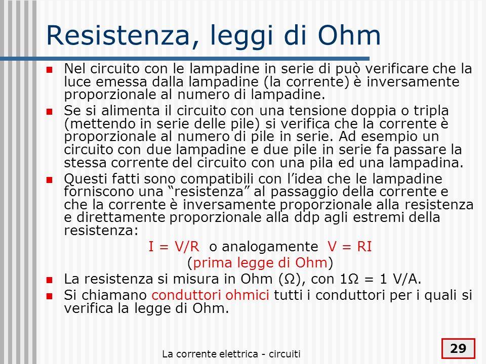 La corrente elettrica - circuiti 29 Resistenza, leggi di Ohm Nel circuito con le lampadine in serie di può verificare che la luce emessa dalla lampadi