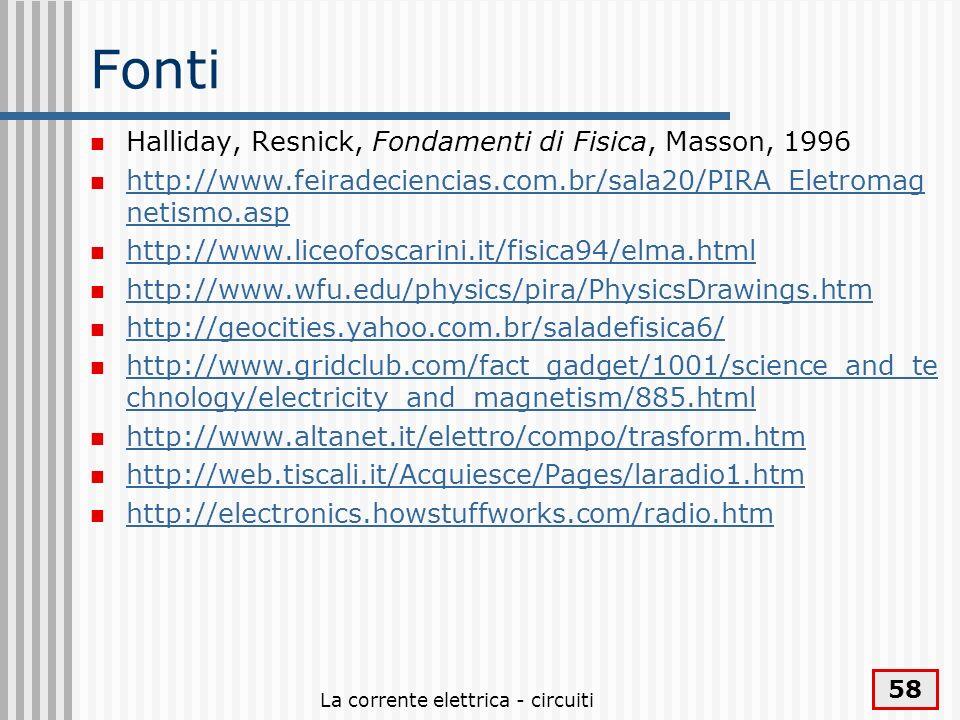 La corrente elettrica - circuiti 58 Fonti Halliday, Resnick, Fondamenti di Fisica, Masson, 1996 http://www.feiradeciencias.com.br/sala20/PIRA_Eletroma