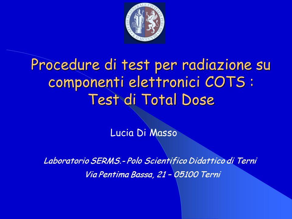 Procedure di test per radiazione su componenti elettronici COTS : Test di Total Dose Lucia Di Masso Laboratorio SERMS.- Polo Scientifico Didattico di