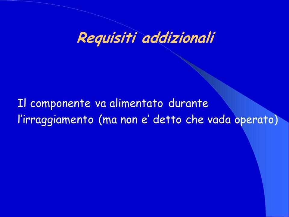 Requisiti addizionali Il componente va alimentato durante lirraggiamento (ma non e detto che vada operato)