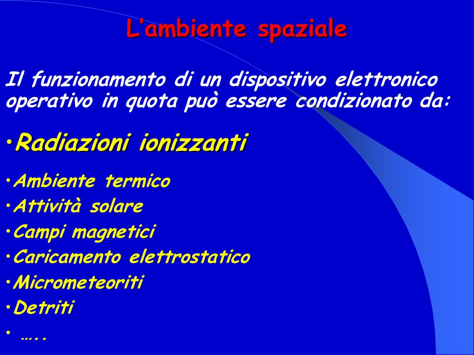 Lambiente spaziale Radiazioni ionizzantiRadiazioni ionizzanti Il funzionamento di un dispositivo elettronico operativo in quota può essere condizionat