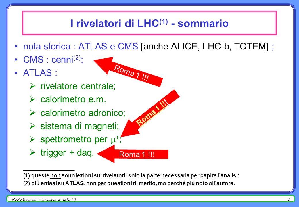 Paolo Bagnaia - I rivelatori di LHC (1)2 I rivelatori di LHC (1) - sommario nota storica : ATLAS e CMS [anche ALICE, LHC-b, TOTEM] ; CMS : cenni (2) ; ATLAS : rivelatore centrale; calorimetro e.m.