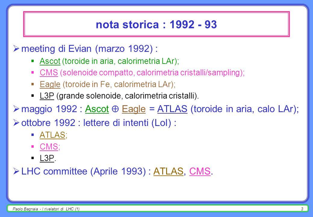 Paolo Bagnaia - I rivelatori di LHC (1)3 nota storica : 1992 - 93 meeting di Evian (marzo 1992) : Ascot (toroide in aria, calorimetria LAr); CMS (solenoide compatto, calorimetria cristalli/sampling); Eagle (toroide in Fe, calorimetria LAr); L3P (grande solenoide, calorimetria cristalli).
