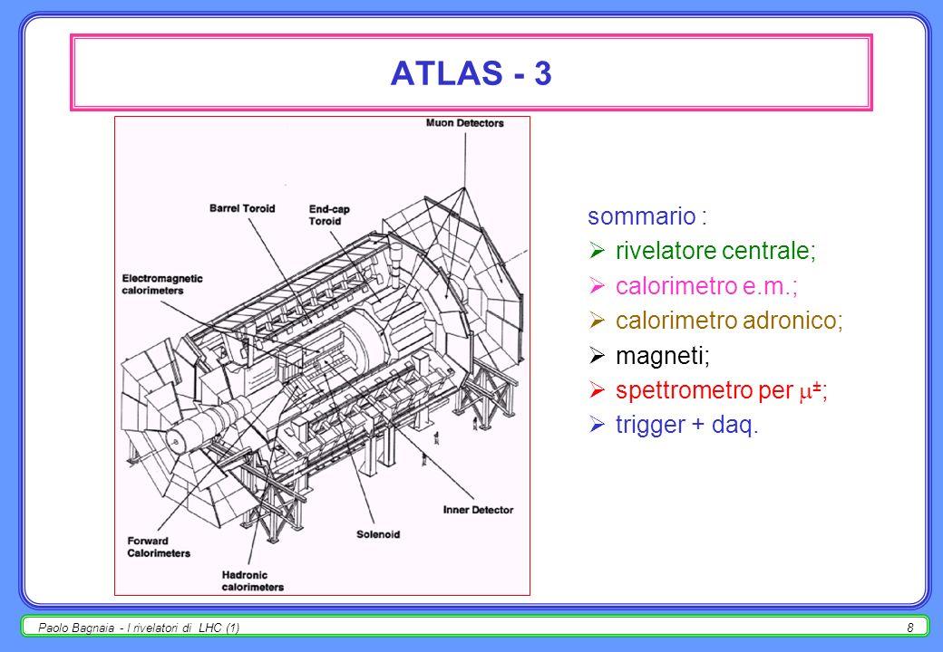 Paolo Bagnaia - I rivelatori di LHC (1)8 ATLAS - 3 sommario : rivelatore centrale; calorimetro e.m.; calorimetro adronico; magneti; spettrometro per ± ; trigger + daq.