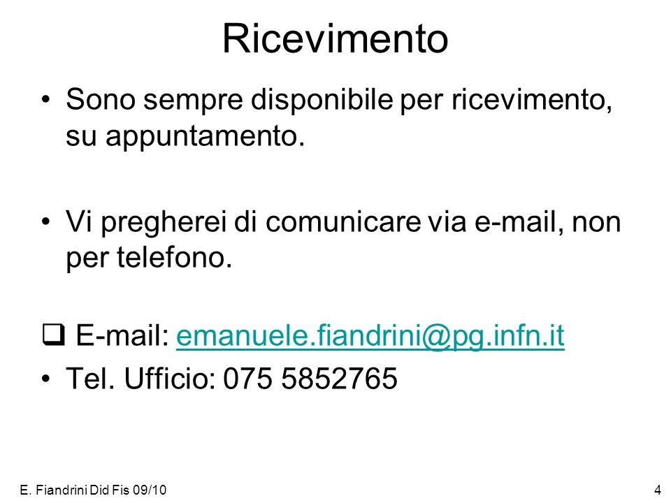 E. Fiandrini Did Fis 09/104 Ricevimento Sono sempre disponibile per ricevimento, su appuntamento. Vi pregherei di comunicare via e-mail, non per telef