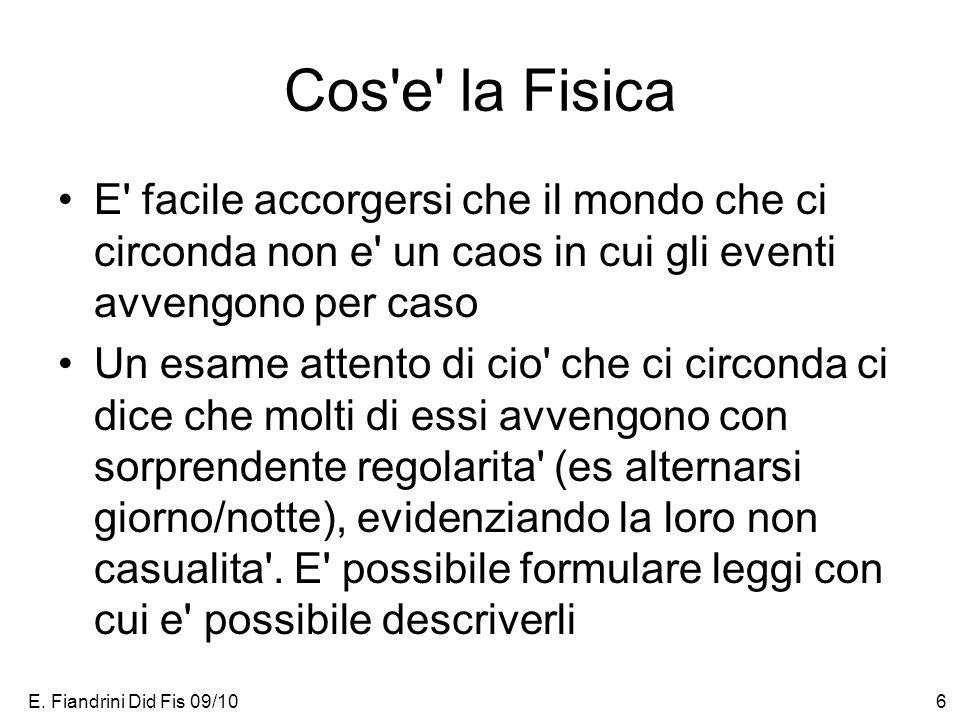 E. Fiandrini Did Fis 09/106 Cos'e' la Fisica E' facile accorgersi che il mondo che ci circonda non e' un caos in cui gli eventi avvengono per caso Un