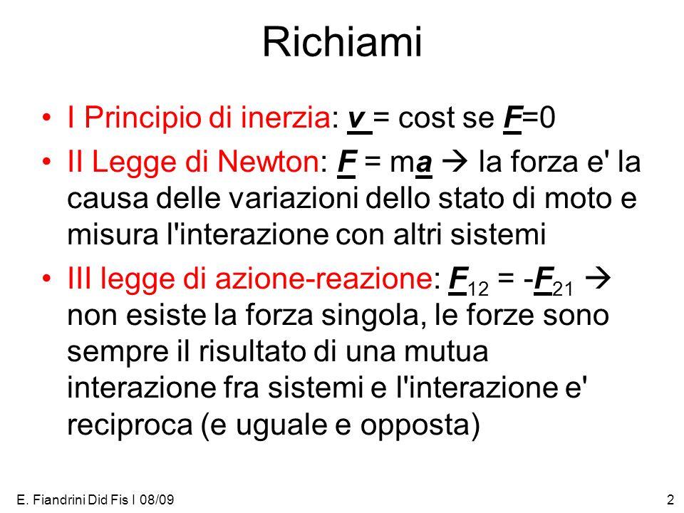 E. Fiandrini Did Fis I 08/092 Richiami I Principio di inerzia: v = cost se F=0 II Legge di Newton: F = ma la forza e' la causa delle variazioni dello