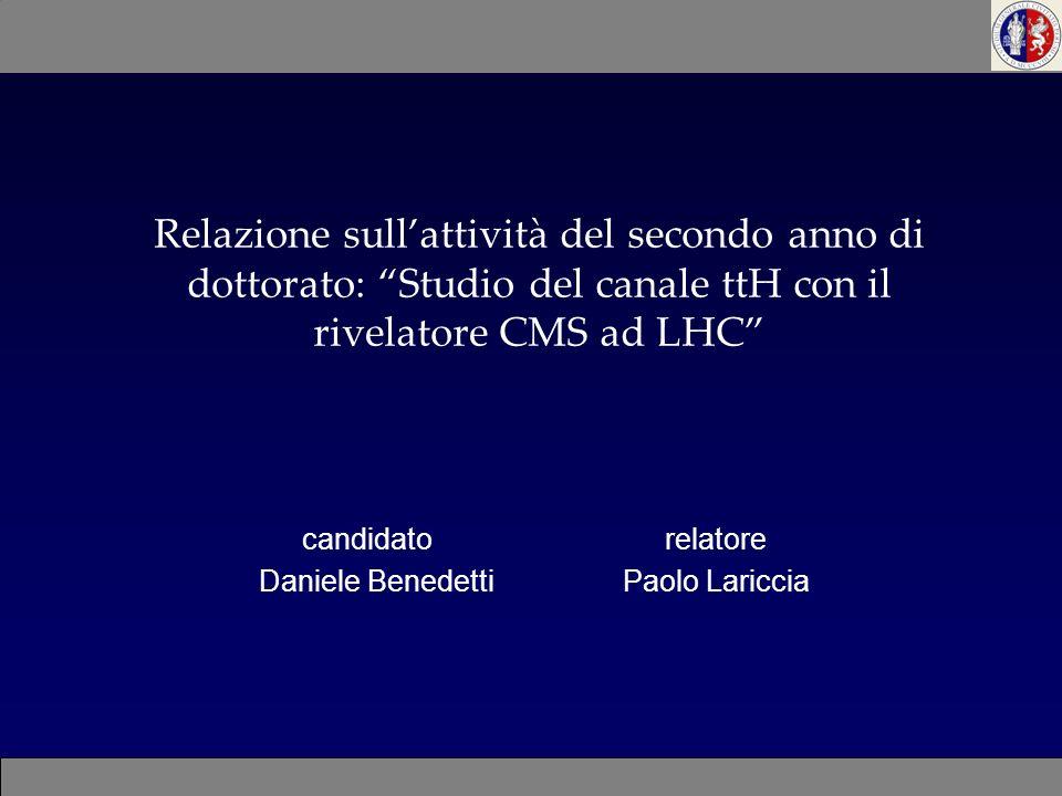 Relazione sullattività del secondo anno di dottorato: Studio del canale ttH con il rivelatore CMS ad LHC candidato relatore Daniele Benedetti Paolo La