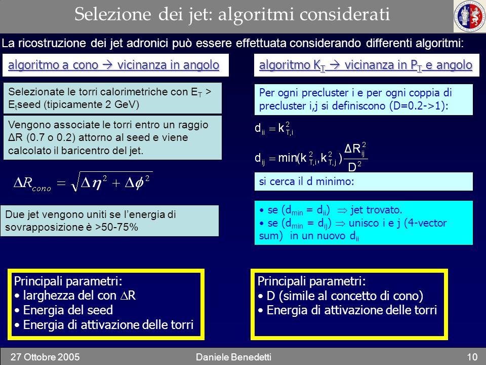 27 Ottobre 2005Daniele Benedetti10 Selezione dei jet: algoritmi considerati La ricostruzione dei jet adronici può essere effettuata considerando diffe