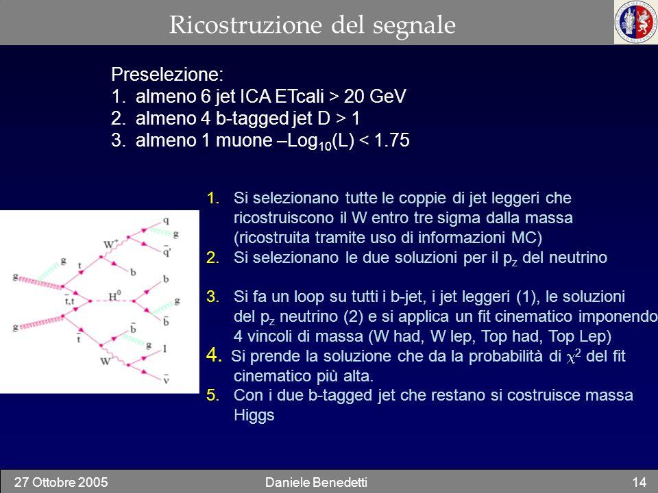 27 Ottobre 2005Daniele Benedetti14 Ricostruzione del segnale Preselezione: 1.almeno 6 jet ICA ETcali > 20 GeV 2.almeno 4 b-tagged jet D > 1 3.almeno 1