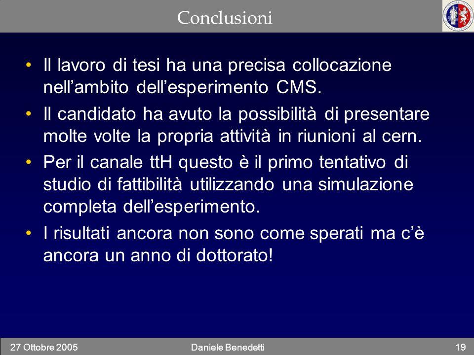 27 Ottobre 2005Daniele Benedetti19 Conclusioni Il lavoro di tesi ha una precisa collocazione nellambito dellesperimento CMS. Il candidato ha avuto la