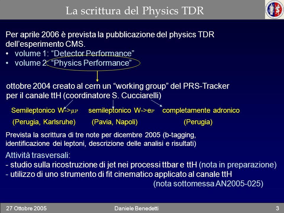 27 Ottobre 2005Daniele Benedetti4 Importanza del canale ttH per la scoperta del bosone di Higgs Per M H (120-130) GeV Sezione durto Rapporto di decadimento Fondo atteso Osservabilità gg H bb P1+D1 No gg H P1+D2 Si gg ttH ttbb P2+D1 .