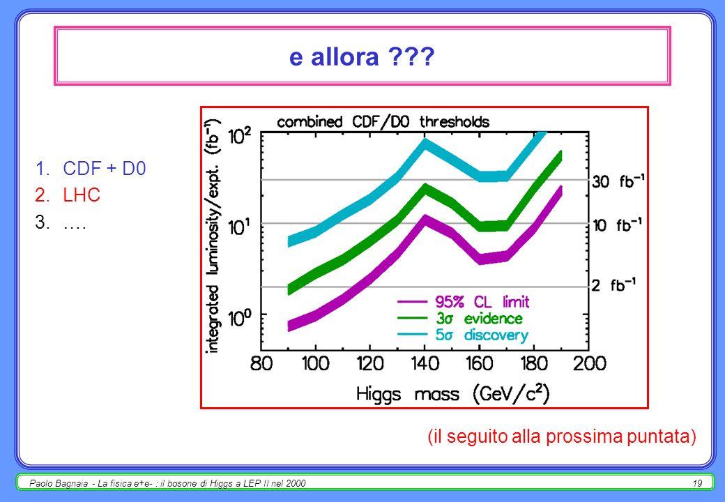 Paolo Bagnaia - La fisica e+e- : il bosone di Higgs a LEP II nel 200018 conclusione (provvisoria) LEP II ha osservato un campione di eventi, compatibile con la presenza di un Higgs di massa 115.6 GeV al 43% di CL (cioè, se m H =115.6 GeV, il 43% di esperimenti con la stessa luminosità di LEP II avrebbe trovato lo stesso campione di eventi o un campione meno significativo); la probabilità che questa osservazione sia dovuta ad una sovra-fluttuazione del fondo aspettato è del 3.5% (cioè, se lHiggs non esiste a queste masse, il 3.5% degli esperimenti … lo stesso campione o uno più significativo); la risoluzione in massa degli esperimenti per questo tipo di eventi è ~ 3.5 GeV; i dati consentono di calcolare un limite di massa m H >114.1 GeV @ 95% CL; il limite aspettato a priori, in assenza di segnale vero, è m H >115.4GeV@ 95%CL; questa evidenza corrisponde a 2.1 ; non essendo stato raggiunto il livello di 5, stabilito a priori, non è possibile affermare la scoperta; per migliorare lanalisi occorrerebbe più luminosità integrata o (meglio) maggiore energia.
