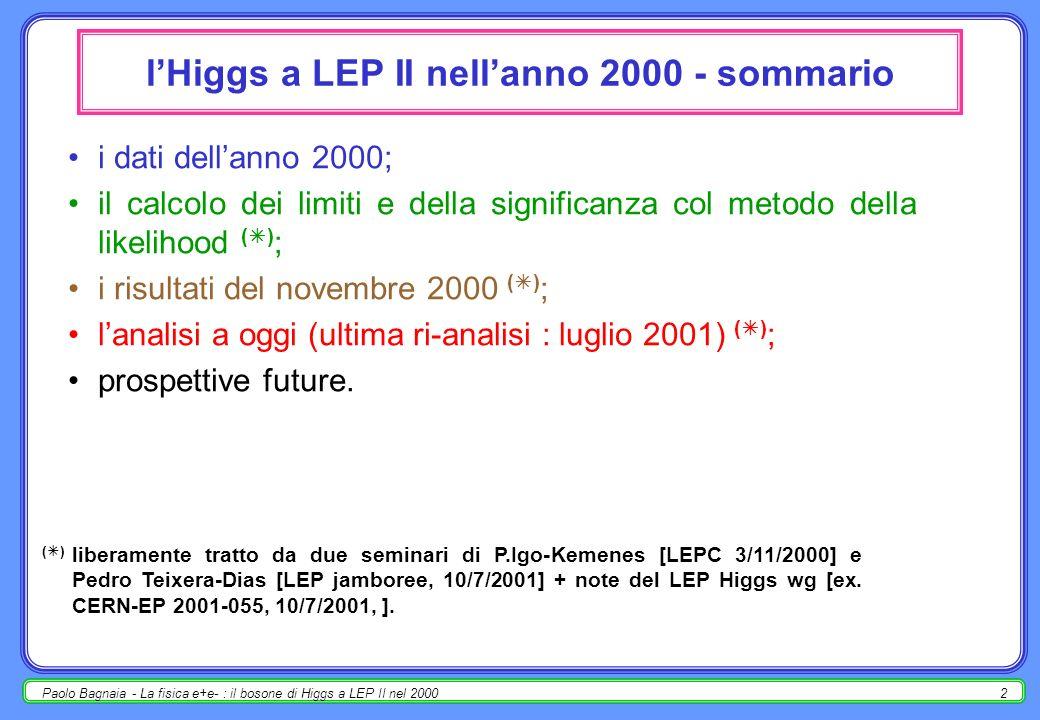 Paolo Bagnaia - La fisica e+e- : il bosone di Higgs a LEP II nel 200012 risultati per i dati del 2000 - 7/01 (7 mesi dopo) m H =115.6 GeV; -2nQ| eventi reali = - 2.9; 1-CL b = 3.5×10 -2 ; 2.1 ; m H > 114.1 GeV @ 95%CL.