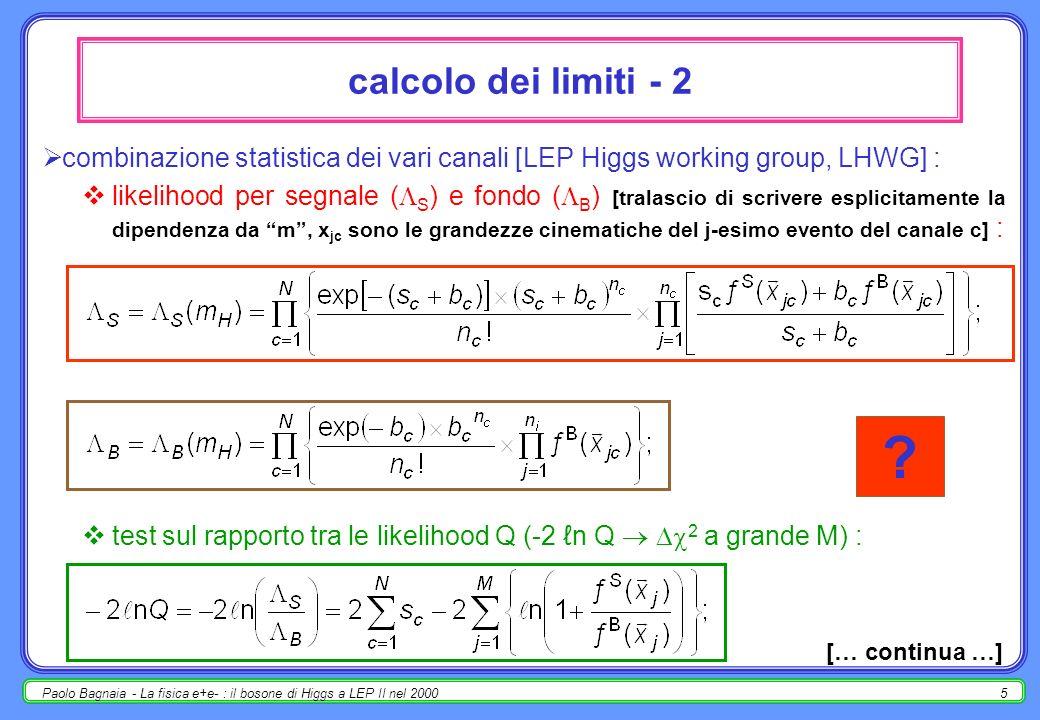 Paolo Bagnaia - La fisica e+e- : il bosone di Higgs a LEP II nel 20004 metodo di calcolo dei limiti (ancora …) - 1 [non è una ridefinizione in contrasto con le precedenti, ma un approfondimento]; la procedura è la seguente [non tutte le sottigliezze, mi pare già troppo] : raccolta dei dati (4 exp × molte s × tutti i possibili stati finali) [def.