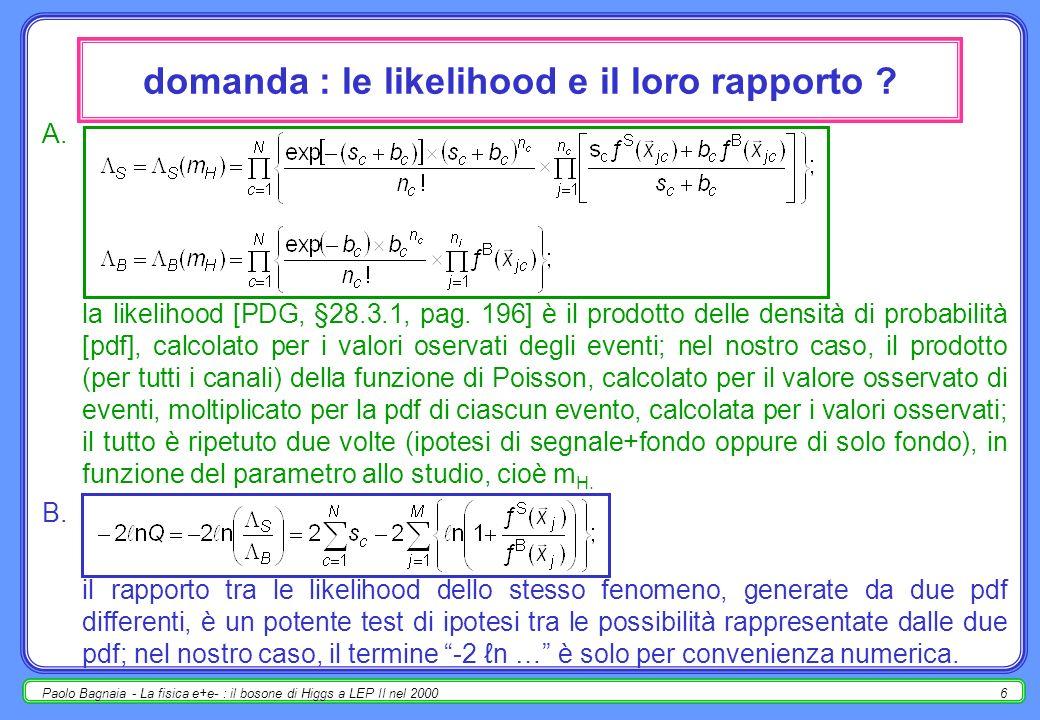 Paolo Bagnaia - La fisica e+e- : il bosone di Higgs a LEP II nel 20005 calcolo dei limiti - 2 combinazione statistica dei vari canali [LEP Higgs working group, LHWG] : likelihood per segnale ( S ) e fondo ( B ) [tralascio di scrivere esplicitamente la dipendenza da m, x jc sono le grandezze cinematiche del j-esimo evento del canale c] : test sul rapporto tra le likelihood Q (-2 n Q 2 a grande M) : [… continua …] ?