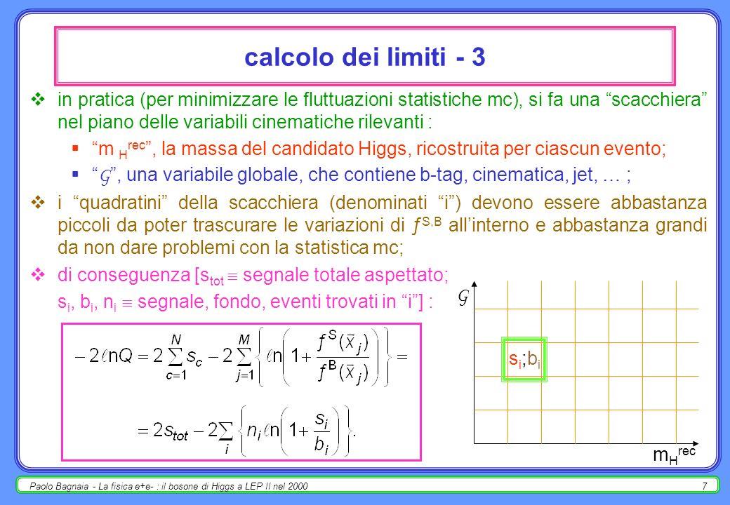 Paolo Bagnaia - La fisica e+e- : il bosone di Higgs a LEP II nel 20007 calcolo dei limiti - 3 in pratica (per minimizzare le fluttuazioni statistiche mc), si fa una scacchiera nel piano delle variabili cinematiche rilevanti : m H rec, la massa del candidato Higgs, ricostruita per ciascun evento; G, una variabile globale, che contiene b-tag, cinematica, jet, … ; i quadratini della scacchiera (denominati i) devono essere abbastanza piccoli da poter trascurare le variazioni di ƒ S,B allinterno e abbastanza grandi da non dare problemi con la statistica mc; di conseguenza [s tot segnale totale aspettato; s i, b i, n i segnale, fondo, eventi trovati in i] : m H rec G si;bisi;bi