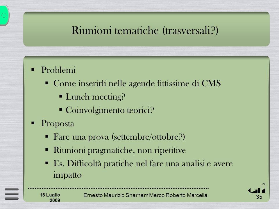 Ernesto Maurizio Sharham Marco Roberto Marcella 35 16 Luglio 2009 Riunioni tematiche (trasversali ) Problemi Come inserirli nelle agende fittissime di CMS Lunch meeting.