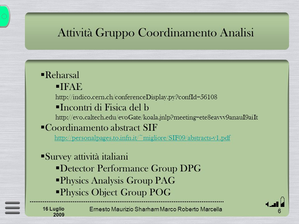 Attività Gruppo Coordinamento Analisi Ernesto Maurizio Sharham Marco Roberto Marcella 6 16 Luglio 2009 Reharsal IFAE http://indico.cern.ch/conferenceDisplay.py confId=56108 Incontri di Fisica del b http://evo.caltech.edu/evoGate/koala.jnlp meeting=ete8eavvv9anauI9aiIt Coordinamento abstract SIF http://personalpages.to.infn.it/~migliore/SIF09/abstracts-v1.pdf Survey attività italiani Detector Performance Group DPG Physics Analysis Group PAG Physics Object Group POG