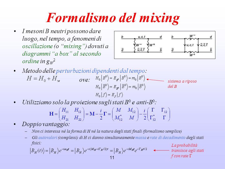 11 Formalismo del mixing Metodo delle perturbazioni dipendenti dal tempo: ove: Utilizziamo solo la proiezione sugli stati B 0 e anti-B 0 : Doppio vant