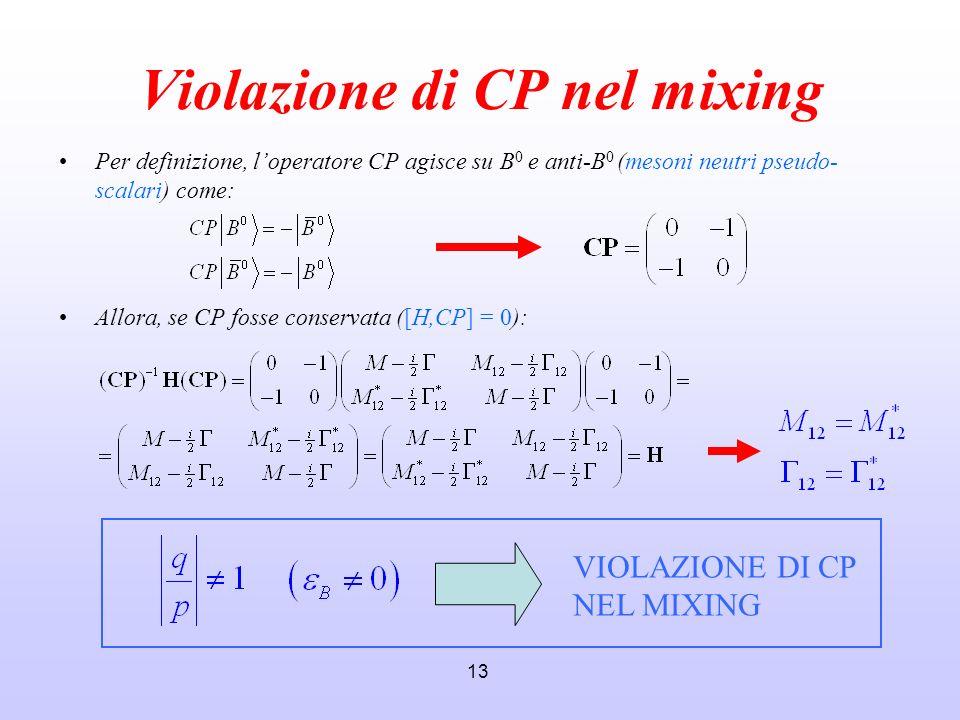 13 Violazione di CP nel mixing Per definizione, loperatore CP agisce su B 0 e anti-B 0 (mesoni neutri pseudo- scalari) come: Allora, se CP fosse conse