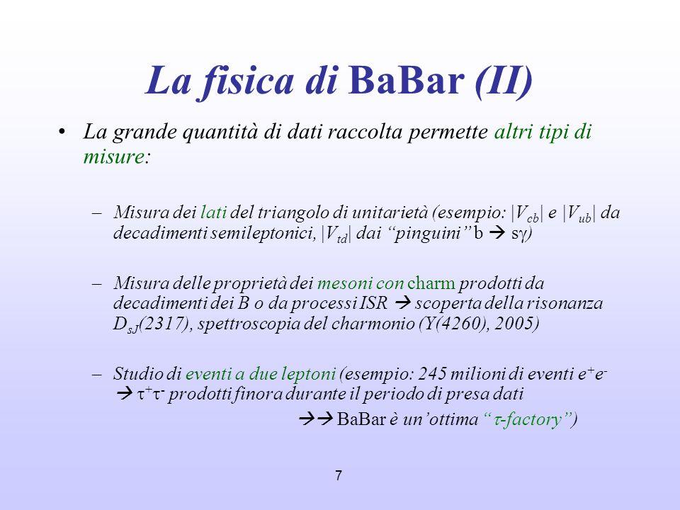 7 La fisica di BaBar (II) La grande quantità di dati raccolta permette altri tipi di misure: –Misura dei lati del triangolo di unitarietà (esempio: |V