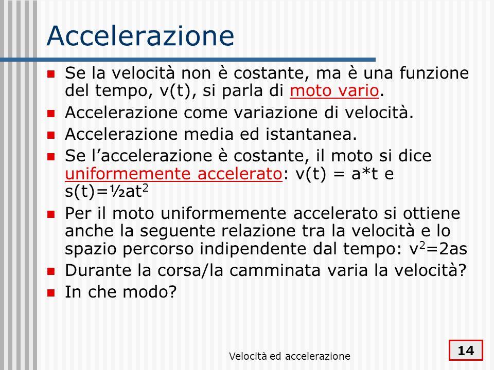 Velocità ed accelerazione 14 Accelerazione Se la velocità non è costante, ma è una funzione del tempo, v(t), si parla di moto vario. Accelerazione com