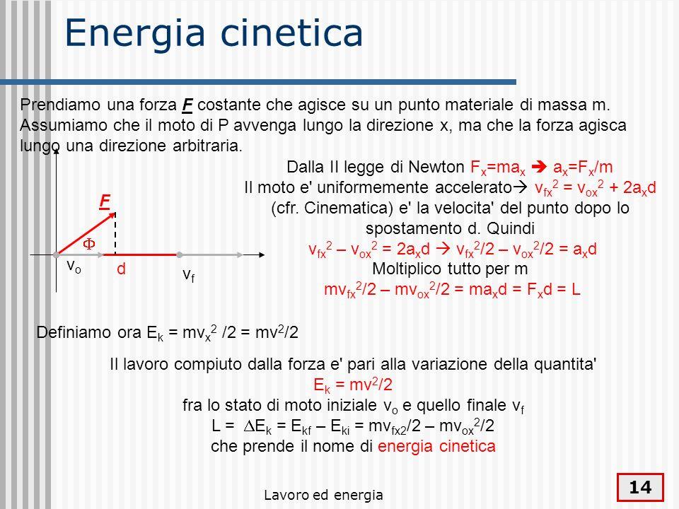 Lavoro ed energia 14 Energia cinetica Il lavoro compiuto dalla forza e' pari alla variazione della quantita' E k = mv 2 /2 fra lo stato di moto inizia