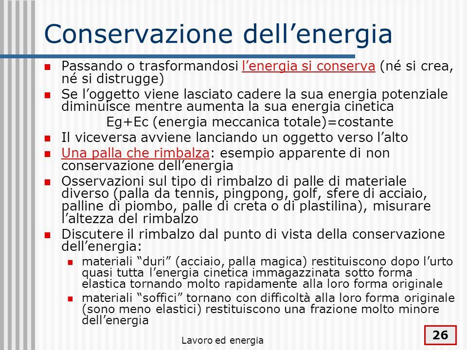 Lavoro ed energia 26 Conservazione dellenergia Passando o trasformandosi lenergia si conserva (né si crea, né si distrugge) Se loggetto viene lasciato