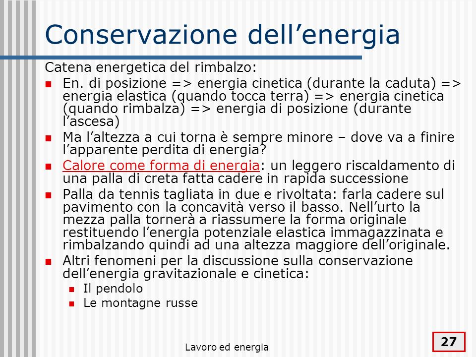Lavoro ed energia 27 Conservazione dellenergia Catena energetica del rimbalzo: En. di posizione => energia cinetica (durante la caduta) => energia ela