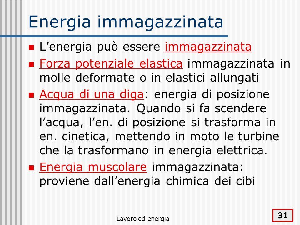 Lavoro ed energia 31 Energia immagazzinata Lenergia può essere immagazzinata Forza potenziale elastica immagazzinata in molle deformate o in elastici allungati Acqua di una diga: energia di posizione immagazzinata.