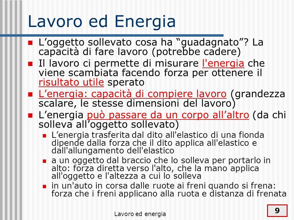 Lavoro ed energia 9 Lavoro ed Energia Loggetto sollevato cosa ha guadagnato? La capacità di fare lavoro (potrebbe cadere) Il lavoro ci permette di mis
