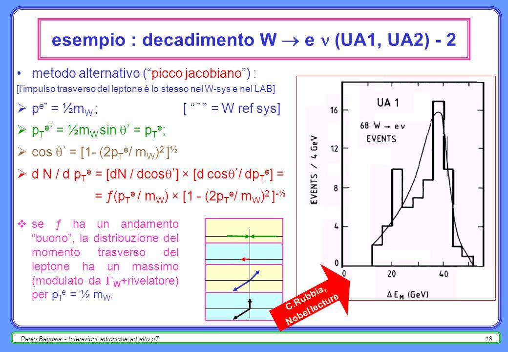 Paolo Bagnaia - Interazioni adroniche ad alto pT17 esempio : decadimento W e (UA1, UA2) - 1 produzione : ūd W - e - ; [tutto largomento è valido anche per W + ] p T (W ± ) << p L (W ± ); non rivelato; analisi : trigger in E T elettromagnetica (elettrone) : E T > 8 GeV [UA2]; selezione richiede alta E T M ( ); ricostruire : p T e, p T (da E T M ), E T tot, p T tot ; calcolare : m T 2 (E T tot ) 2 - (p T tot ) 2 [massa trasversa]; m T è correlabile a m(W), ex.