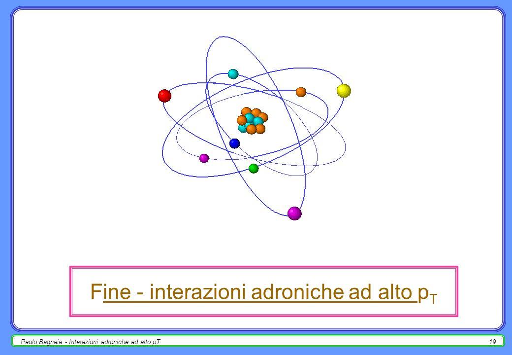 Paolo Bagnaia - Interazioni adroniche ad alto pT18 esempio : decadimento W e (UA1, UA2) - 2 metodo alternativo (picco jacobiano) : [limpulso trasverso del leptone è lo stesso nel W-sys e nel LAB] p e* = ½m W ;[ * = W ref sys] p T e* = ½m W sin * = p T e ; cos * = [1- (2p T e / m W ) 2 ] ½ d N / d p T e = [dN / dcos * ] × [d cos * / dp T e ] = = ƒ(p T e / m W ) × [1 - (2p T e / m W ) 2 ] -½ se ƒ ha un andamento buono, la distribuzione del momento trasverso del leptone ha un massimo (modulato da W +rivelatore) per p T e = ½ m W.