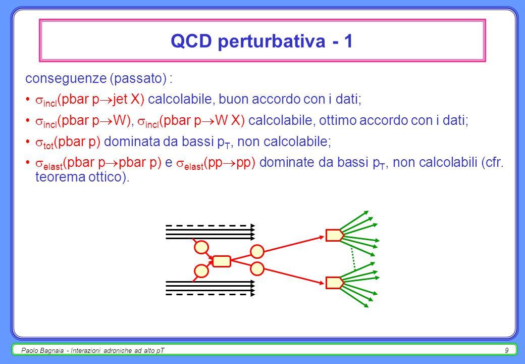 Paolo Bagnaia - Interazioni adroniche ad alto pT9 QCD perturbativa - 1 conseguenze (passato) : incl (pbar p jet X) calcolabile, buon accordo con i dati; incl (pbar p W), incl (pbar p W X) calcolabile, ottimo accordo con i dati; tot (pbar p) dominata da bassi p T, non calcolabile; elast (pbar p pbar p) e elast (pp pp) dominate da bassi p T, non calcolabili (cfr.