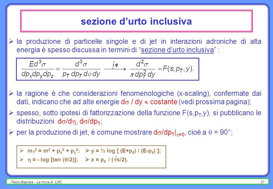 Paolo Bagnaia - La fisica di LHC20 distribuzioni inclusive : cinematica particella (o jet) dello stato finale, {E, p x, p y, p z, m} (m 2 = E 2 - p 2