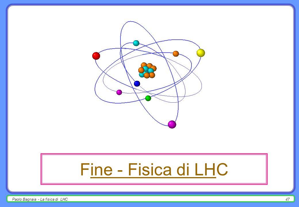 Paolo Bagnaia - La fisica di LHC46 la fisica del bosone di Higgs a LHC Significanza statistica H, WH, ttH (H ) ttH (H bb) H ZZ (*) 4 ± H WW (*) + - H