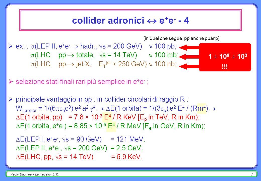 Paolo Bagnaia - La fisica di LHC6 collider adronici e + e - - 3 [in quel che segue, pp anche pbar p] perciò in e + e - gli eventi sono pochi (frequenz