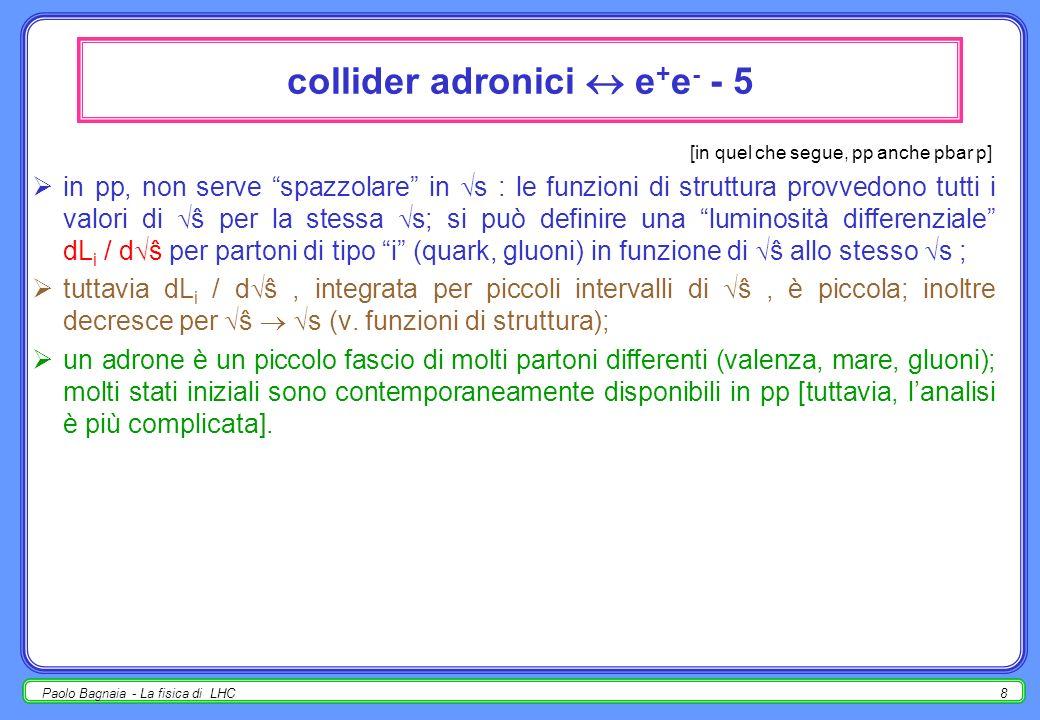 Paolo Bagnaia - La fisica di LHC7 collider adronici e + e - - 4 ~ 1 10 9 10 3 !!! [in quel che segue, pp anche pbar p] ex. : (LEP II,e + e - hadr., s