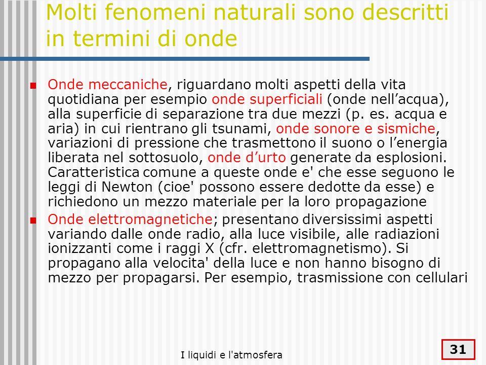 I liquidi e l'atmosfera 31 Molti fenomeni naturali sono descritti in termini di onde Onde meccaniche, riguardano molti aspetti della vita quotidiana p
