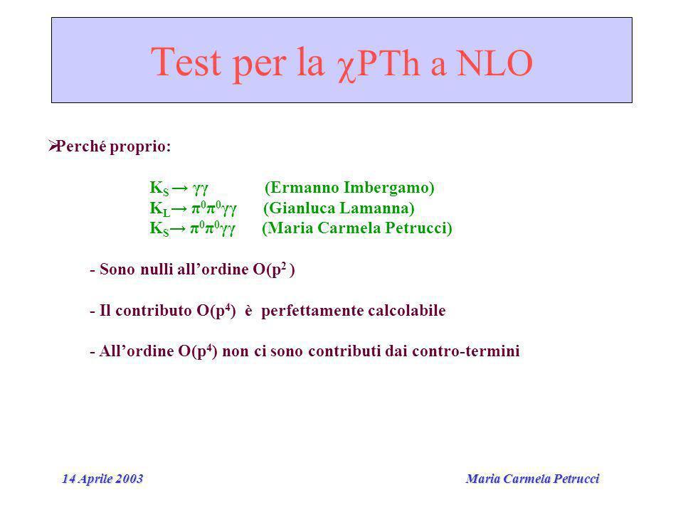 Maria Carmela Petrucci 14 Aprile 2003 Test per la PTh a NLO Perché proprio: K S γγ (Ermanno Imbergamo) K L π 0 π 0 γγ (Gianluca Lamanna) K S π 0 π 0 γγ (Maria Carmela Petrucci) - Sono nulli allordine O(p 2 ) - Il contributo O(p 4 ) è perfettamente calcolabile - Allordine O(p 4 ) non ci sono contributi dai contro-termini