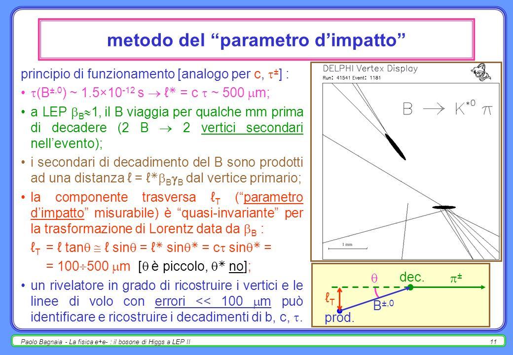 Paolo Bagnaia - La fisica e+e- : il bosone di Higgs a LEP II11 metodo del parametro dimpatto principio di funzionamento [analogo per c, ± ] : (B ±,0 ) ~ 1.5×10 -12 s = c ~ 500 m; a LEP B 1, il B viaggia per qualche mm prima di decadere (2 B 2 vertici secondari nellevento); i secondari di decadimento del B sono prodotti ad una distanza = B B dal vertice primario; la componente trasversa T (parametro dimpatto misurabile) è quasi-invariante per la trasformazione di Lorentz data da B : T = tan sin = sin = c sin = = 100 500 m [ è piccolo, no]; un rivelatore in grado di ricostruire i vertici e le linee di volo con errori << 100 m può identificare e ricostruire i decadimenti di b, c,.