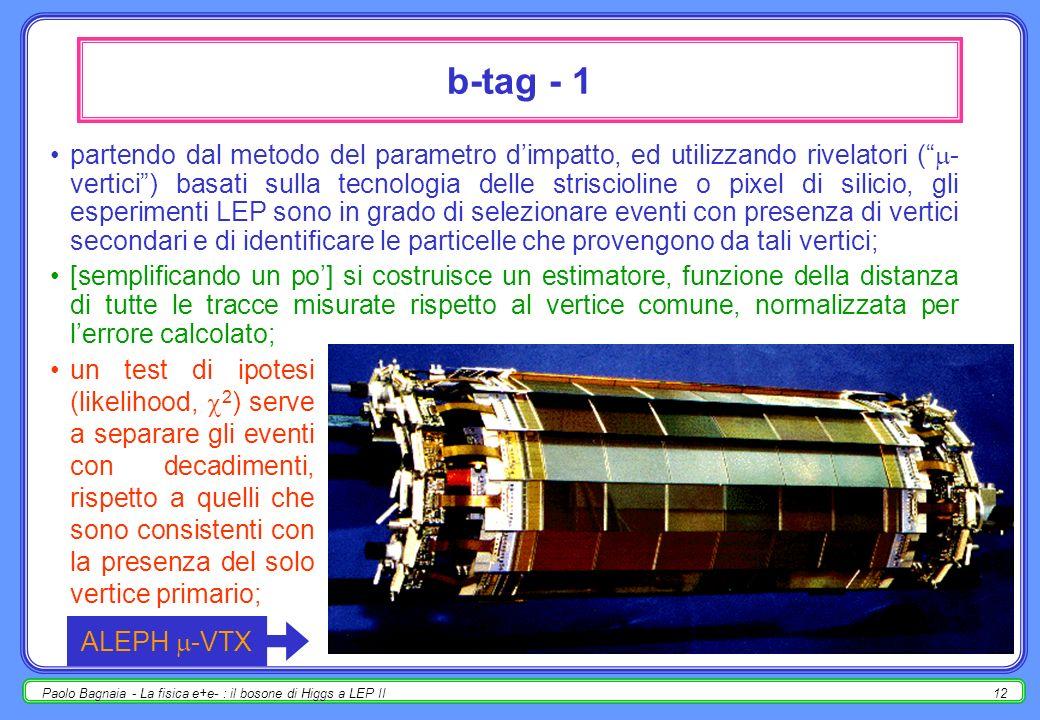 Paolo Bagnaia - La fisica e+e- : il bosone di Higgs a LEP II12 b-tag - 1 partendo dal metodo del parametro dimpatto, ed utilizzando rivelatori ( - vertici) basati sulla tecnologia delle striscioline o pixel di silicio, gli esperimenti LEP sono in grado di selezionare eventi con presenza di vertici secondari e di identificare le particelle che provengono da tali vertici; [semplificando un po] si costruisce un estimatore, funzione della distanza di tutte le tracce misurate rispetto al vertice comune, normalizzata per lerrore calcolato; un test di ipotesi (likelihood, 2 ) serve a separare gli eventi con decadimenti, rispetto a quelli che sono consistenti con la presenza del solo vertice primario; ALEPH -VTX