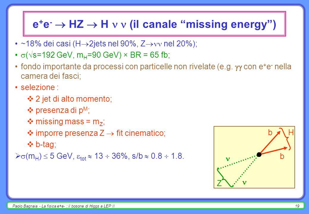 Paolo Bagnaia - La fisica e+e- : il bosone di Higgs a LEP II19 e + e - HZ H (il canale missing energy) ~18% dei casi (H 2jets nel 90%, Z nel 20%); ( s=192 GeV, m H =90 GeV) × BR = 65 fb; fondo importante da processi con particelle non rivelate (e.g.
