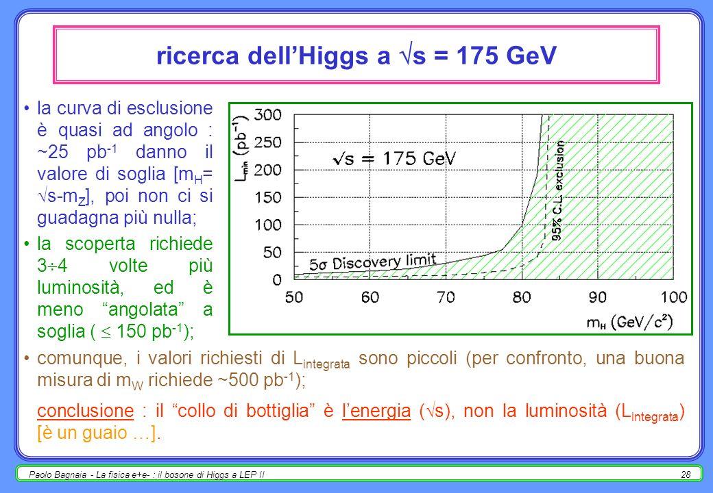 Paolo Bagnaia - La fisica e+e- : il bosone di Higgs a LEP II28 ricerca dellHiggs a s = 175 GeV la curva di esclusione è quasi ad angolo : ~25 pb -1 danno il valore di soglia [m H = s-m Z ], poi non ci si guadagna più nulla; la scoperta richiede 3 4 volte più luminosità, ed è meno angolata a soglia ( 150 pb -1 ); comunque, i valori richiesti di L integrata sono piccoli (per confronto, una buona misura di m W richiede ~500 pb -1 ); conclusione : il collo di bottiglia è lenergia ( s), non la luminosità (L integrata ) [è un guaio …].